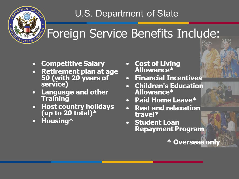 U.S. Department of State Competitive Salary Retirement plan at age 50 (with 20 years of service) Language and other Training Host country holidays (up
