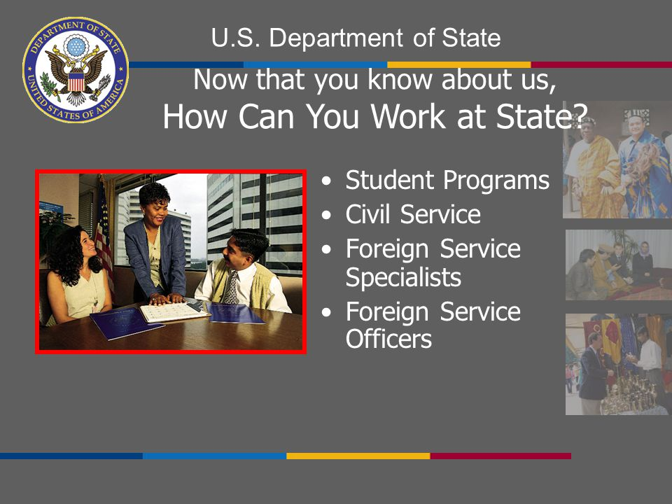 U.S. Department of State Student Programs Civil Service Foreign Service Specialists Foreign Service Officers Now that you know about us, How Can You W