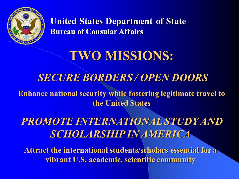 United States Department of State Bureau of Consular Affairs SECURE BORDERS / OPEN DOORS SECURE BORDERS / OPEN DOORS Enhance national security while fostering legitimate travel to the United States PROMOTE INTERNATIONAL STUDY AND SCHOLARSHIP IN AMERICA PROMOTE INTERNATIONAL STUDY AND SCHOLARSHIP IN AMERICA Attract the international students/scholars essential for a vibrant U.S.
