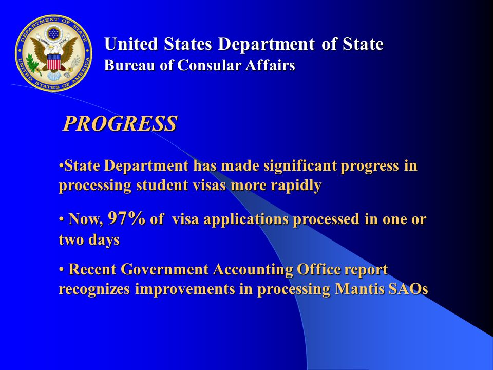 United States Department of State Bureau of Consular Affairs PROGRESS State Department has made significant progress in processing student visas more rapidlyState Department has made significant progress in processing student visas more rapidly Now, 97% of visa applications processed in one or two days Now, 97% of visa applications processed in one or two days Recent Government Accounting Office report recognizes improvements in processing Mantis SAOs Recent Government Accounting Office report recognizes improvements in processing Mantis SAOs