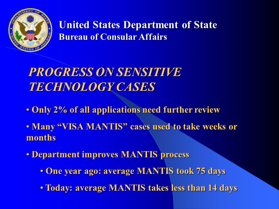 United States Department of State Bureau of Consular Affairs PROGRESS ON SENSITIVE TECHNOLOGY CASES Only 2% of all applications need further review Only 2% of all applications need further review Many VISA MANTIS cases used to take weeks or months Many VISA MANTIS cases used to take weeks or months Department improves MANTIS process Department improves MANTIS process One year ago: average MANTIS took 75 days One year ago: average MANTIS took 75 days Today: average MANTIS takes less than 14 days Today: average MANTIS takes less than 14 days