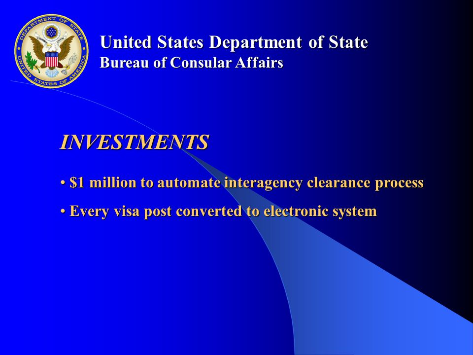 United States Department of State Bureau of Consular Affairs INVESTMENTS $1 million to automate interagency clearance process $1 million to automate interagency clearance process Every visa post converted to electronic system Every visa post converted to electronic system