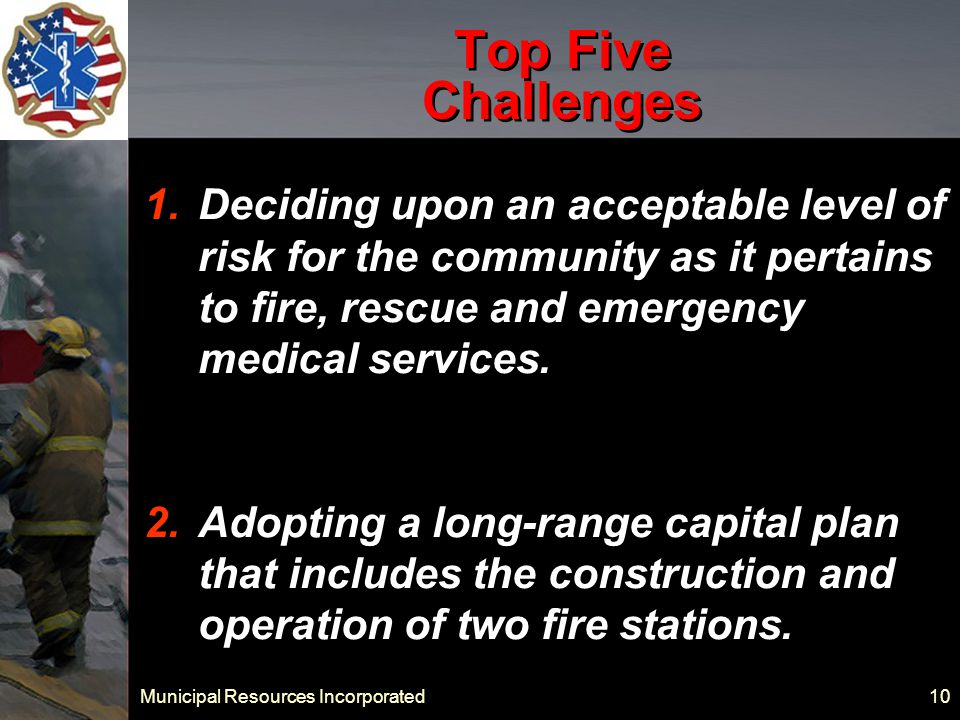 Municipal Resources Incorporated 10 Top Five Challenges 1.Deciding upon an acceptable level of risk for the community as it pertains to fire, rescue and emergency medical services.