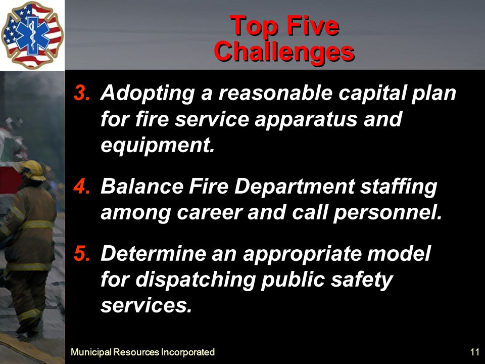 Municipal Resources Incorporated 11 Top Five Challenges 3.Adopting a reasonable capital plan for fire service apparatus and equipment.