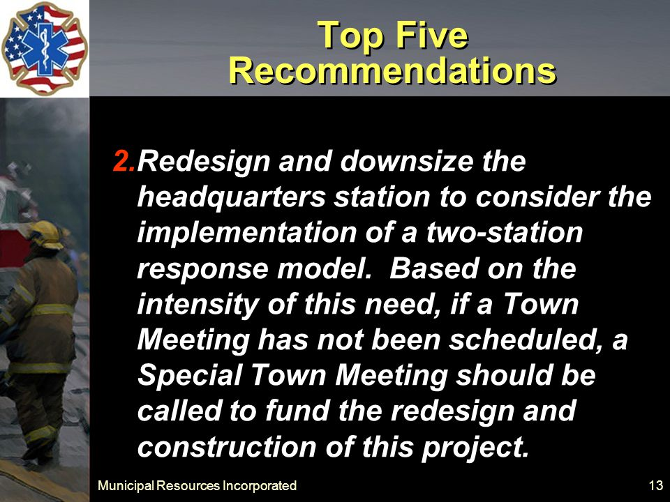 Municipal Resources Incorporated 13 Top Five Recommendations 2.Redesign and downsize the headquarters station to consider the implementation of a two-station response model.
