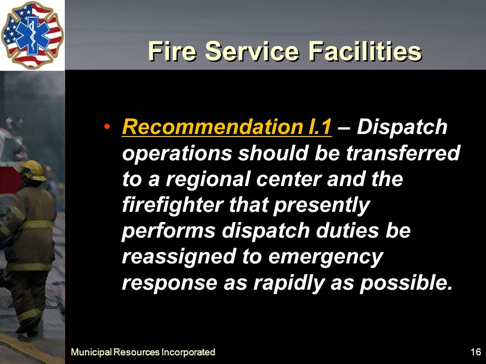 Municipal Resources Incorporated 16 Fire Service Facilities Recommendation I.1 – Dispatch operations should be transferred to a regional center and the firefighter that presently performs dispatch duties be reassigned to emergency response as rapidly as possible.