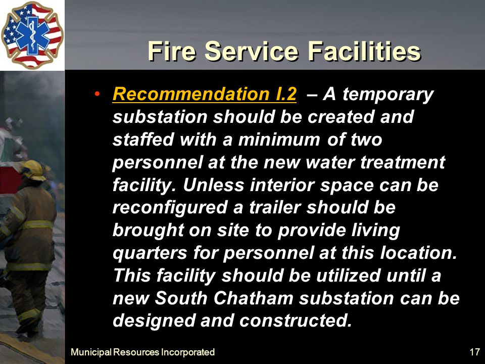 Municipal Resources Incorporated 17 Fire Service Facilities Recommendation I.2 – A temporary substation should be created and staffed with a minimum of two personnel at the new water treatment facility.