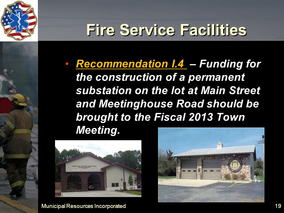 Municipal Resources Incorporated 19 Fire Service Facilities Recommendation I.4 – Funding for the construction of a permanent substation on the lot at Main Street and Meetinghouse Road should be brought to the Fiscal 2013 Town Meeting.