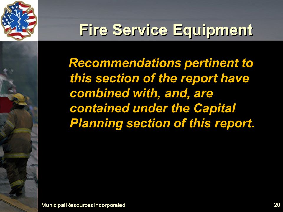 Municipal Resources Incorporated 20 Fire Service Equipment Recommendations pertinent to this section of the report have combined with, and, are contained under the Capital Planning section of this report.