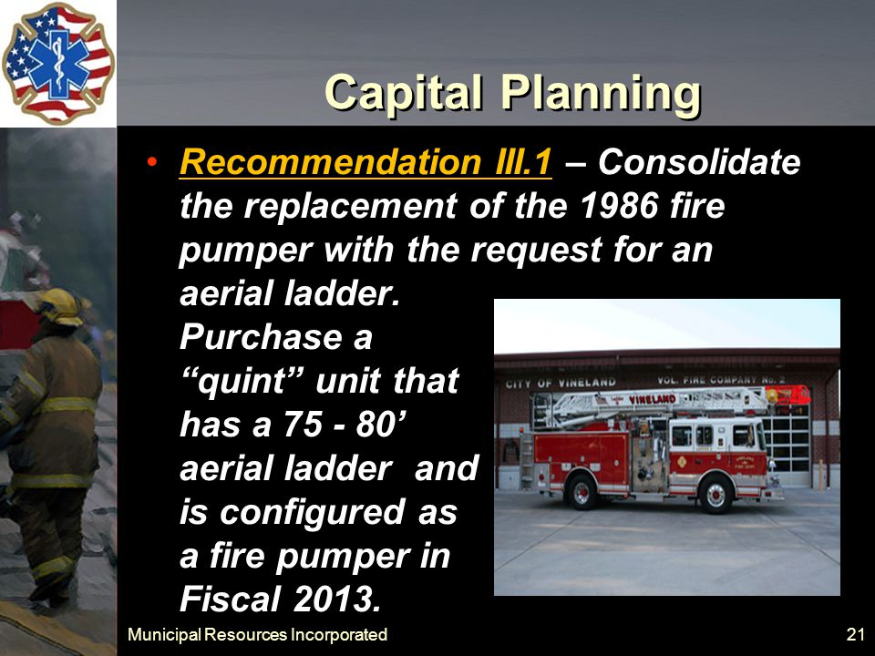 Municipal Resources Incorporated 21 Capital Planning Recommendation III.1 – Consolidate the replacement of the 1986 fire pumper with the request for an aerial ladder.