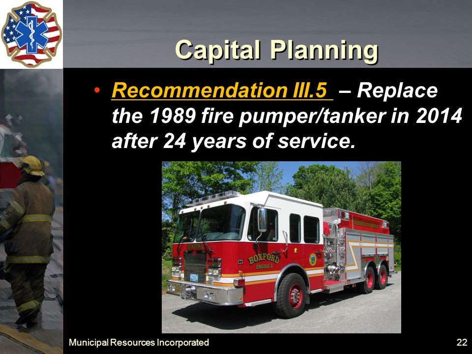 Municipal Resources Incorporated 22 Capital Planning Recommendation III.5 – Replace the 1989 fire pumper/tanker in 2014 after 24 years of service.