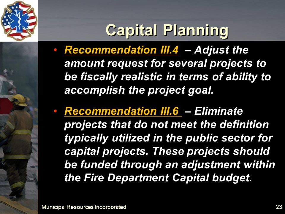 Municipal Resources Incorporated 23 Capital Planning Recommendation III.4 – Adjust the amount request for several projects to be fiscally realistic in terms of ability to accomplish the project goal.