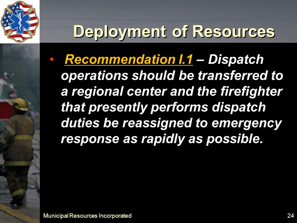Municipal Resources Incorporated 24 Deployment of Resources Recommendation I.1 – Dispatch operations should be transferred to a regional center and the firefighter that presently performs dispatch duties be reassigned to emergency response as rapidly as possible.