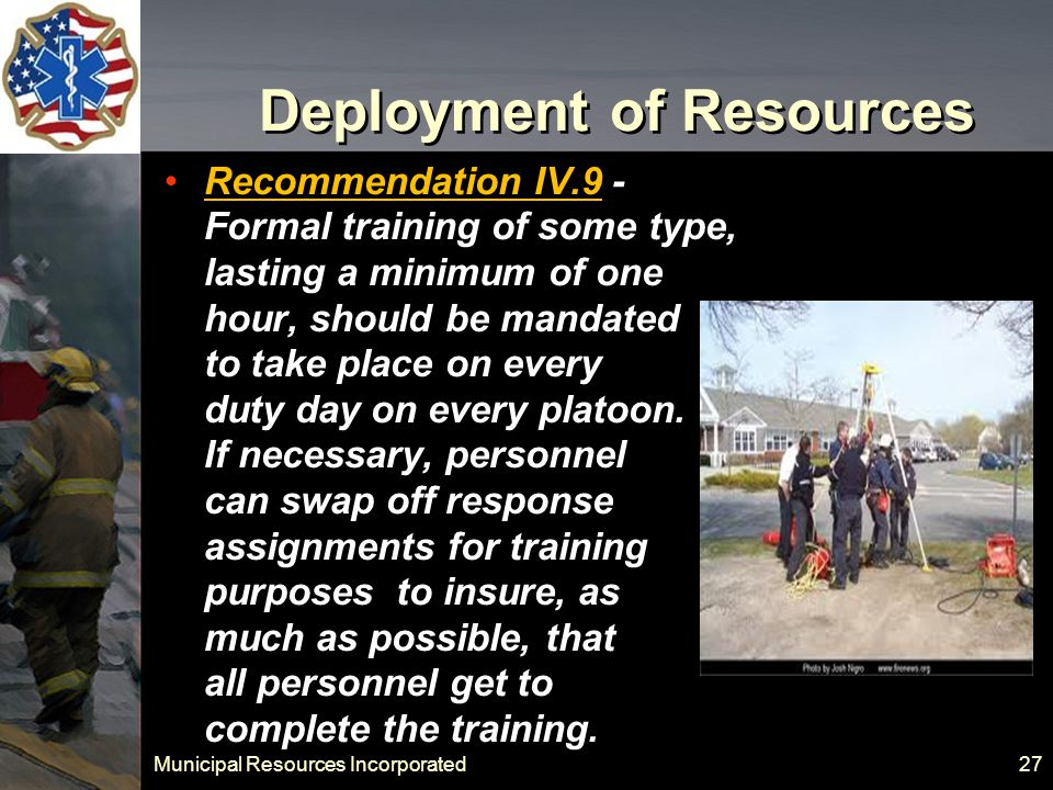 Municipal Resources Incorporated 27 Deployment of Resources Recommendation IV.9 - Formal training of some type, lasting a minimum of one hour, should be mandated to take place on every duty day on every platoon.
