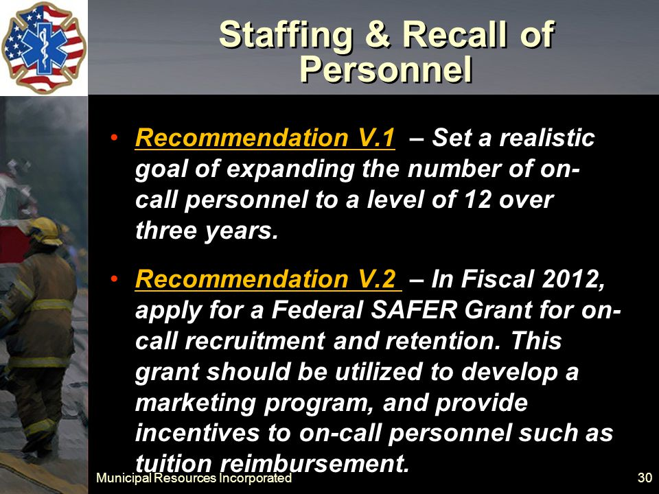 Municipal Resources Incorporated 30 Staffing & Recall of Personnel Recommendation V.1 – Set a realistic goal of expanding the number of on- call personnel to a level of 12 over three years.