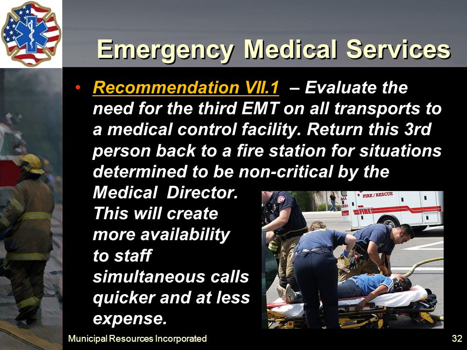 Municipal Resources Incorporated 32 Emergency Medical Services Recommendation VII.1 – Evaluate the need for the third EMT on all transports to a medical control facility.