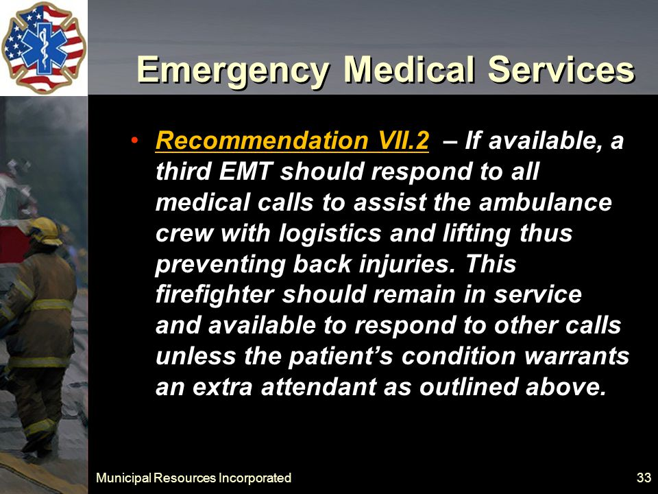 Municipal Resources Incorporated 33 Emergency Medical Services Recommendation VII.2 – If available, a third EMT should respond to all medical calls to assist the ambulance crew with logistics and lifting thus preventing back injuries.