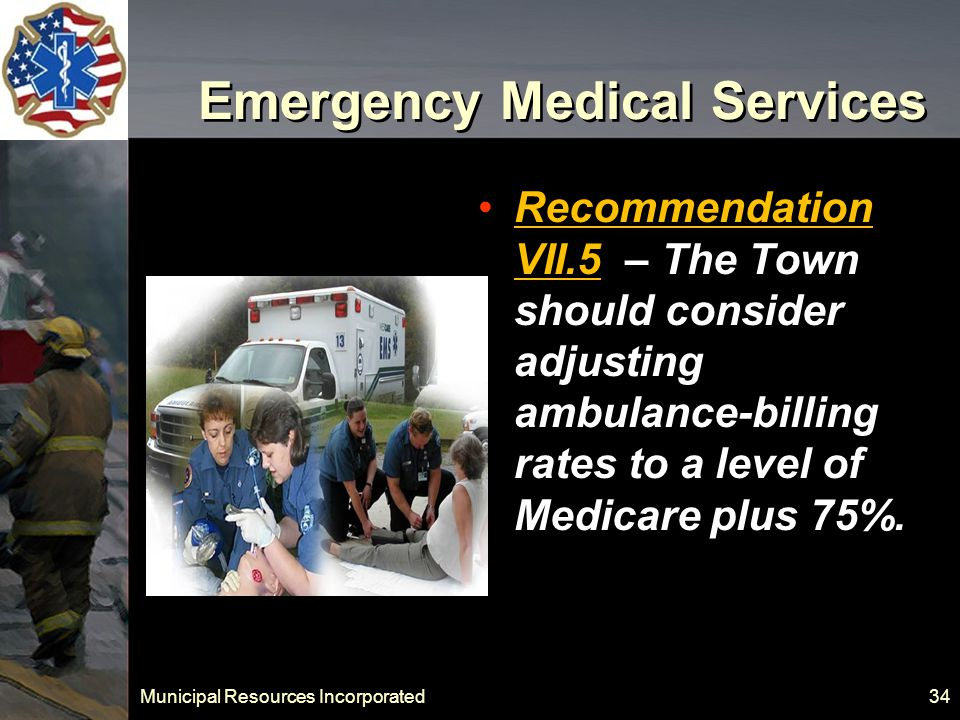 Municipal Resources Incorporated 34 Emergency Medical Services Recommendation VII.5 – The Town should consider adjusting ambulance-billing rates to a level of Medicare plus 75%.