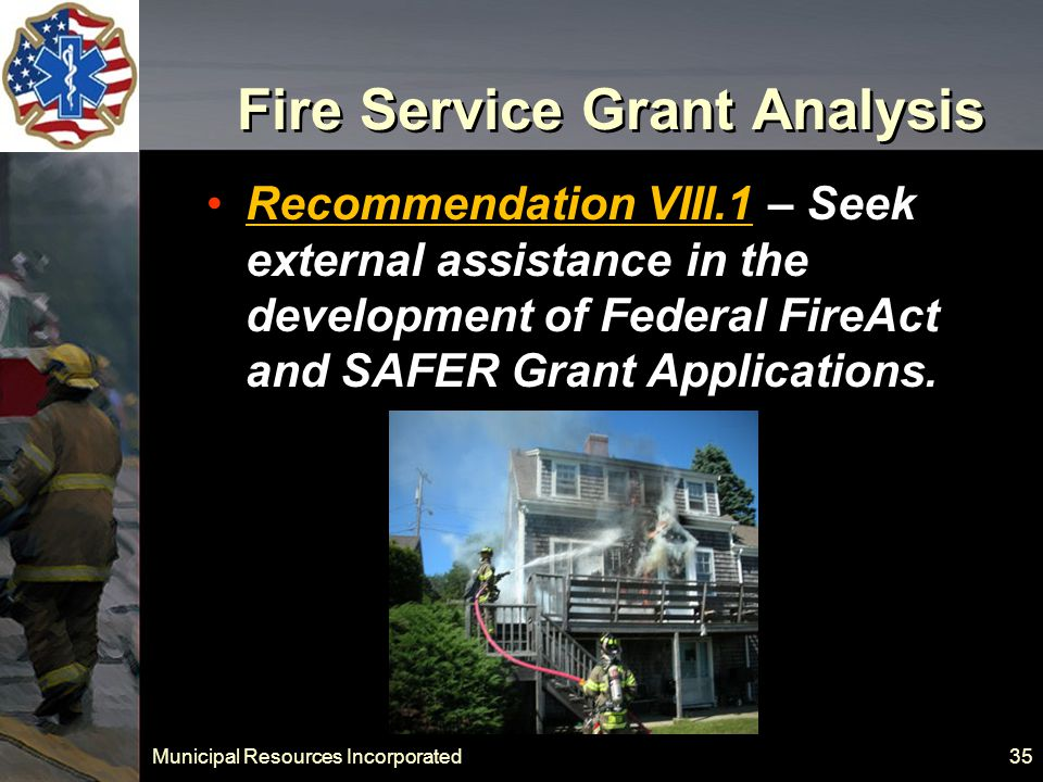 Municipal Resources Incorporated 35 Fire Service Grant Analysis Recommendation VIII.1 – Seek external assistance in the development of Federal FireAct and SAFER Grant Applications.