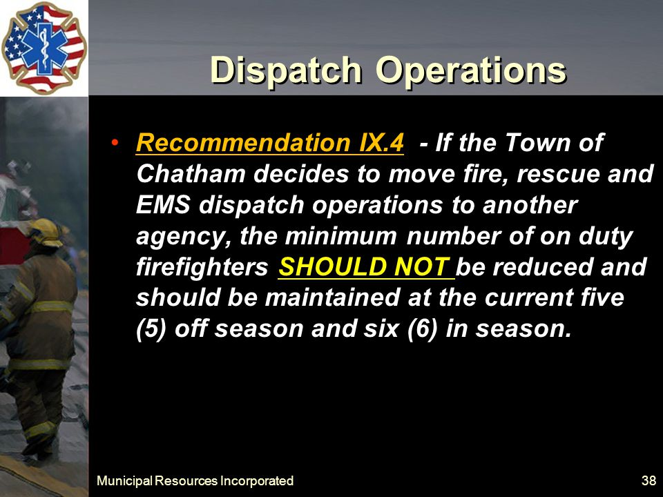 Municipal Resources Incorporated 38 Dispatch Operations Recommendation IX.4 - If the Town of Chatham decides to move fire, rescue and EMS dispatch operations to another agency, the minimum number of on duty firefighters SHOULD NOT be reduced and should be maintained at the current five (5) off season and six (6) in season.