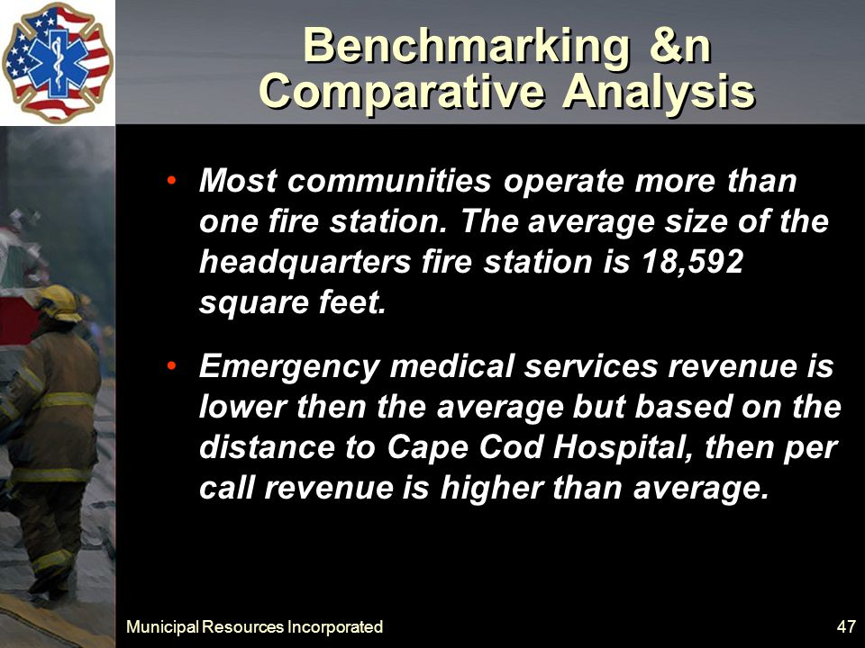 Municipal Resources Incorporated 47 Benchmarking &n Comparative Analysis Most communities operate more than one fire station.
