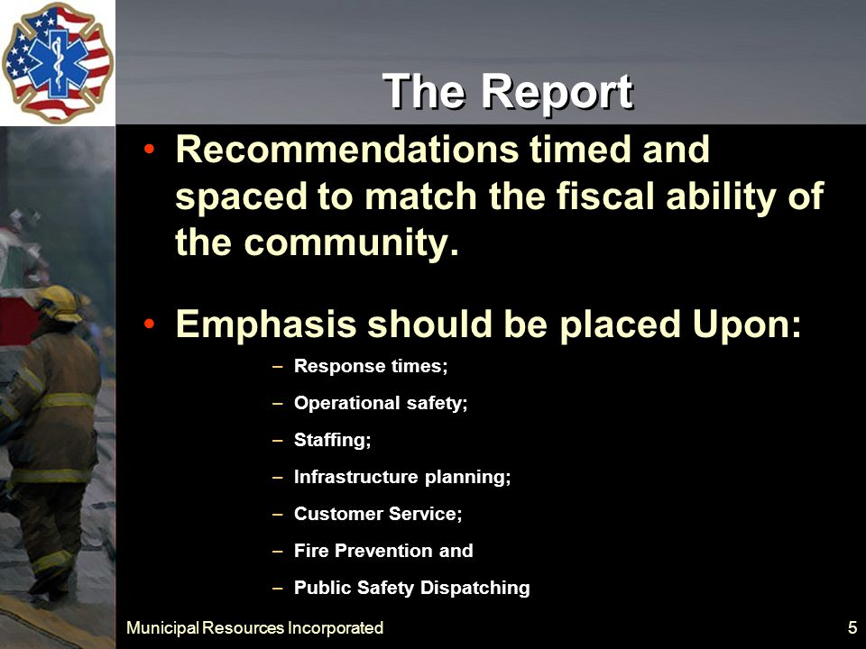Municipal Resources Incorporated 26 Deployment of Resources Recommendation IV.3 – In 2011 apply for a Federal SAFER Grant to hire four firefighter paramedics.