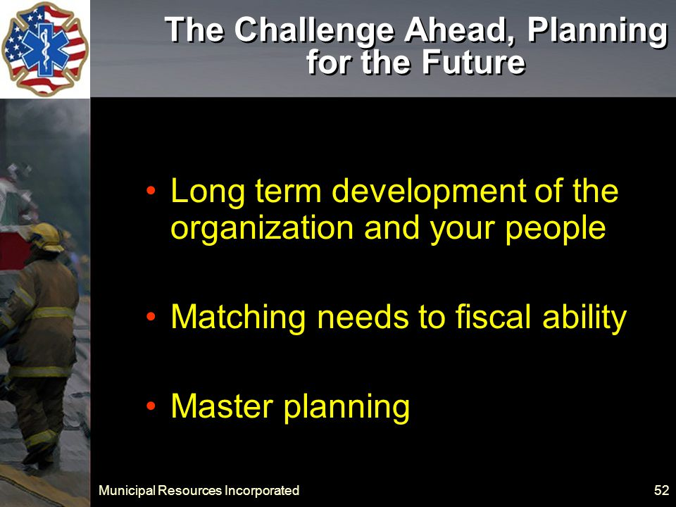 Municipal Resources Incorporated 52 The Challenge Ahead, Planning for the Future Long term development of the organization and your people Matching needs to fiscal ability Master planning