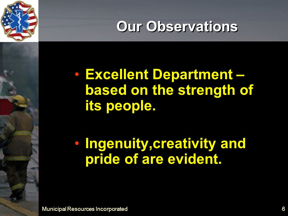 Municipal Resources Incorporated 6 Our Observations Excellent Department – based on the strength of its people.