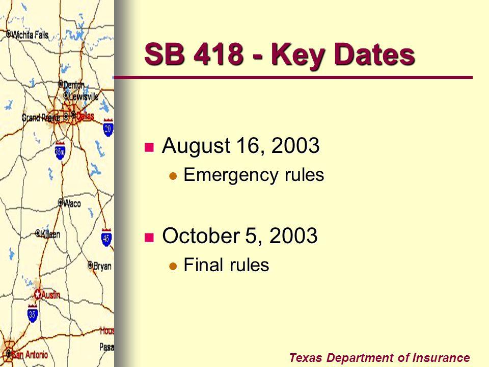 Texas Department of Insurance SB 418 - Key Dates August 16, 2003 August 16, 2003 Emergency rules Emergency rules October 5, 2003 October 5, 2003 Final