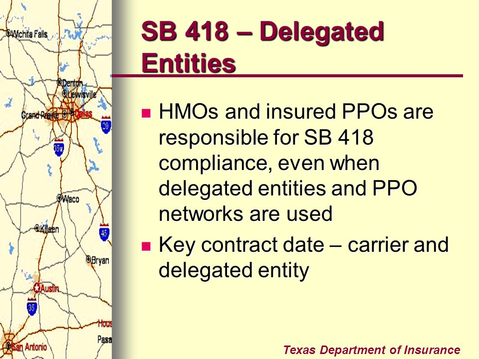 Texas Department of Insurance SB 418 – Delegated Entities HMOs and insured PPOs are responsible for SB 418 compliance, even when delegated entities an