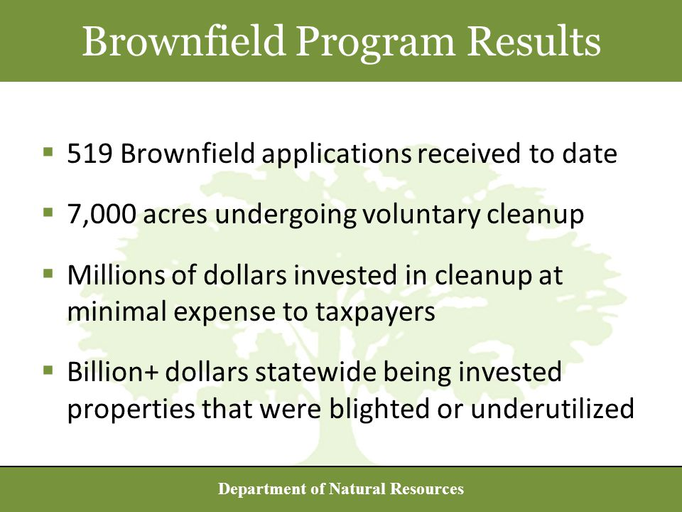 Department of Natural Resources  519 Brownfield applications received to date  7,000 acres undergoing voluntary cleanup  Millions of dollars invested in cleanup at minimal expense to taxpayers  Billion+ dollars statewide being invested properties that were blighted or underutilized Brownfield Program Results