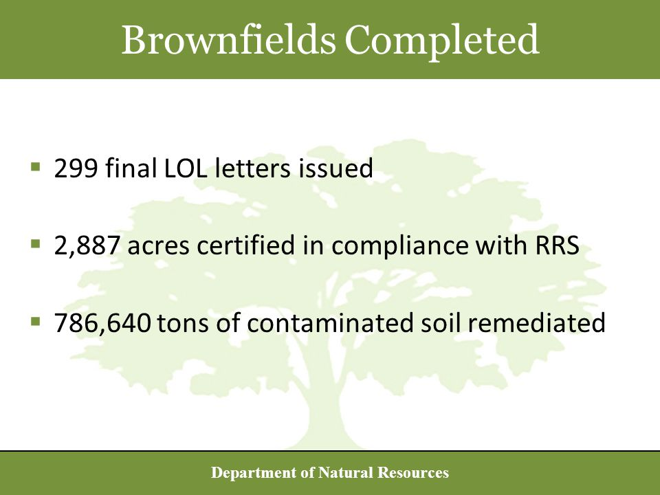 Department of Natural Resources  299 final LOL letters issued  2,887 acres certified in compliance with RRS  786,640 tons of contaminated soil remediated Brownfields Completed