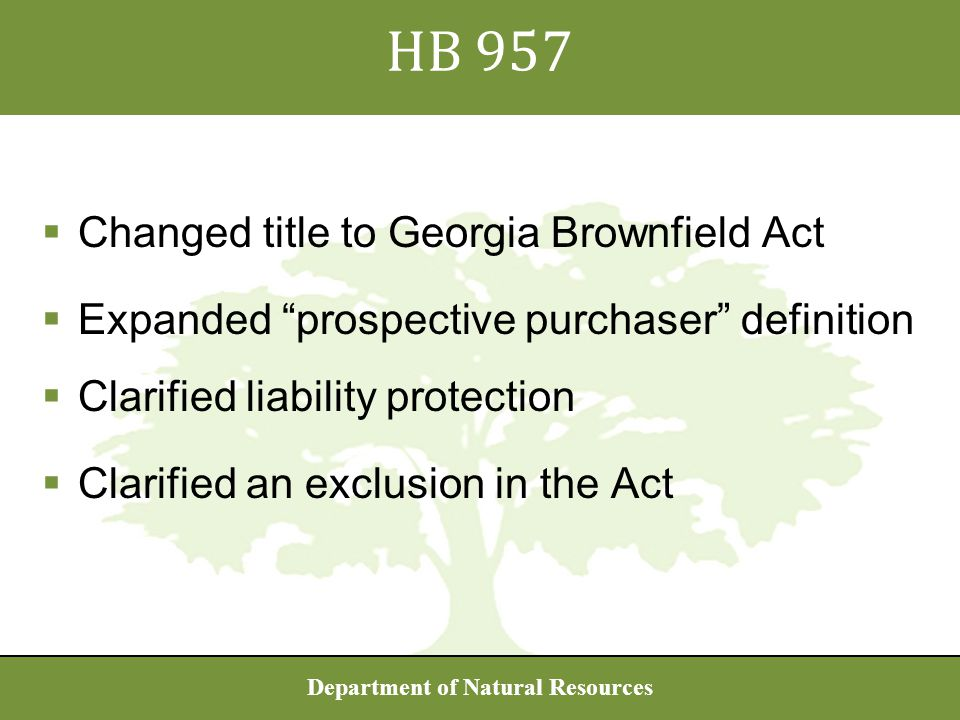 Department of Natural Resources  Changed title to Georgia Brownfield Act  Expanded prospective purchaser definition  Clarified liability protection  Clarified an exclusion in the Act HB 957