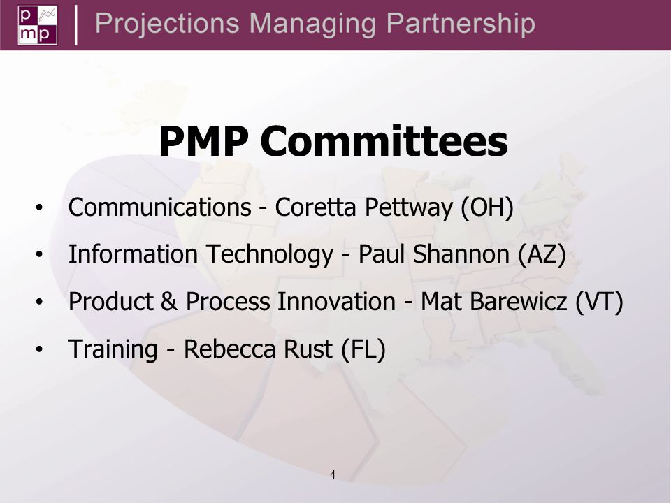 PMP Committees Communications - Coretta Pettway (OH) Information Technology - Paul Shannon (AZ) Product & Process Innovation - Mat Barewicz (VT) Training - Rebecca Rust (FL) 4
