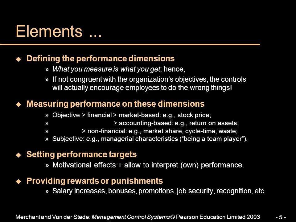 Merchant and Van der Stede: Management Control Systems © Pearson Education Limited 2003 - 5 - Elements... u Defining the performance dimensions »What