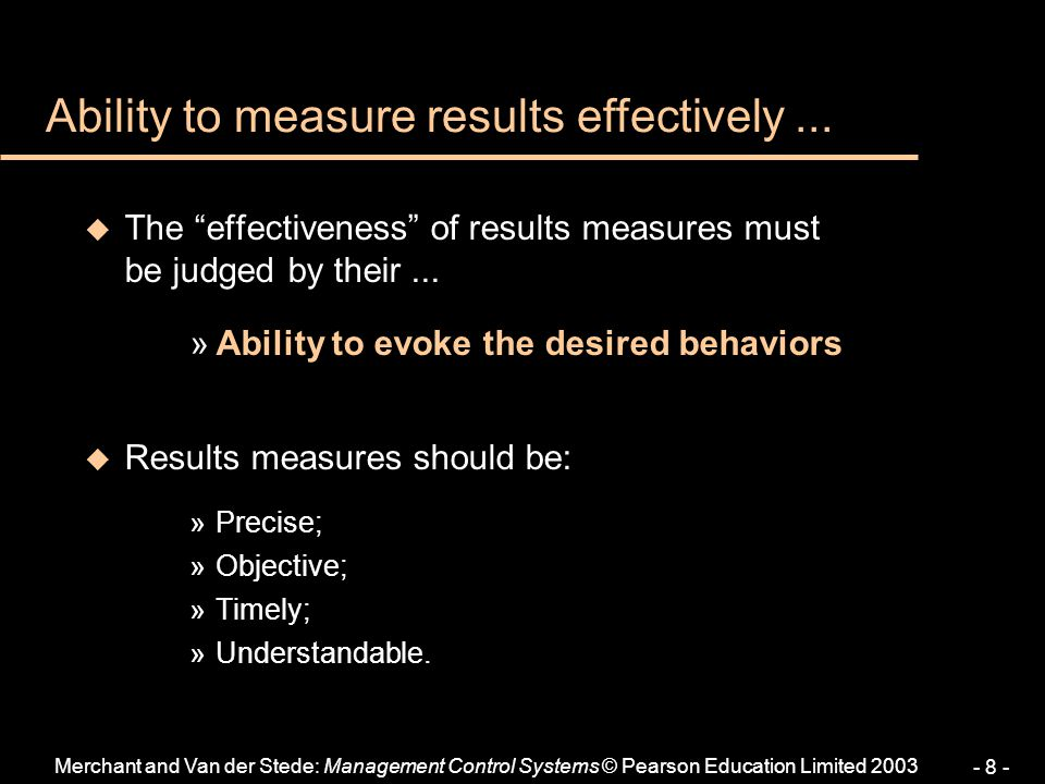 """Merchant and Van der Stede: Management Control Systems © Pearson Education Limited 2003 - 8 - u The """"effectiveness"""" of results measures must be judged"""