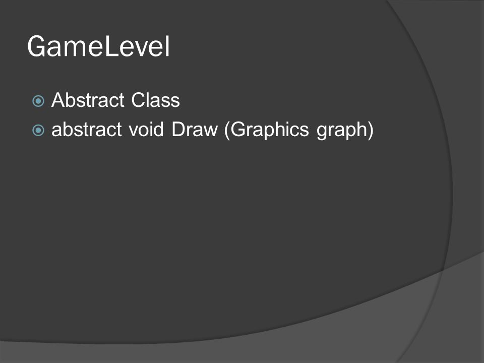 GameLevel  Abstract Class  abstract void Draw (Graphics graph)