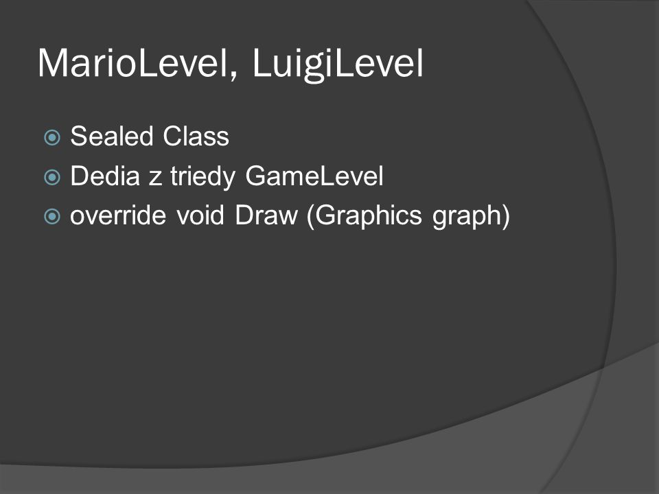 MarioLevel, LuigiLevel  Sealed Class  Dedia z triedy GameLevel  override void Draw (Graphics graph)