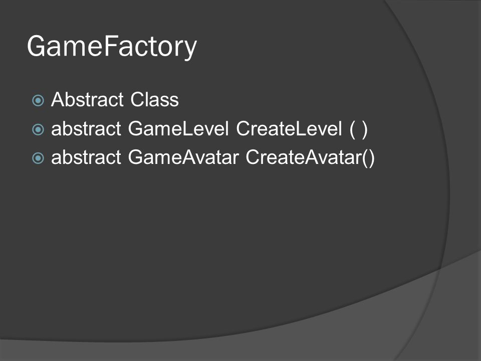 GameFactory  Abstract Class  abstract GameLevel CreateLevel ( )  abstract GameAvatar CreateAvatar()
