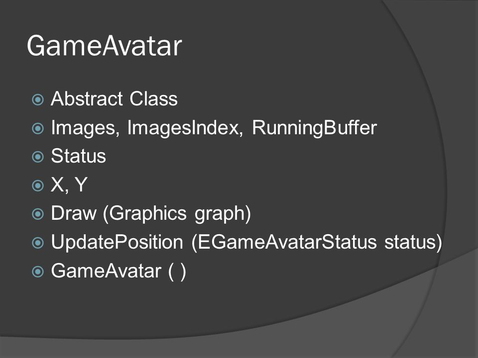 GameAvatar  Abstract Class  Images, ImagesIndex, RunningBuffer  Status  X, Y  Draw (Graphics graph)  UpdatePosition (EGameAvatarStatus status)  GameAvatar ( )