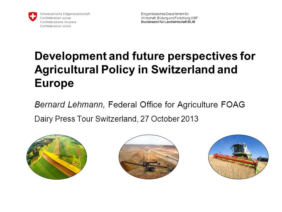 Eidgenössisches Departement für Wirtschaft, Bildung und Forschung WBF Bundesamt für Landwirtschaft BLW Development and future perspectives for Agricul