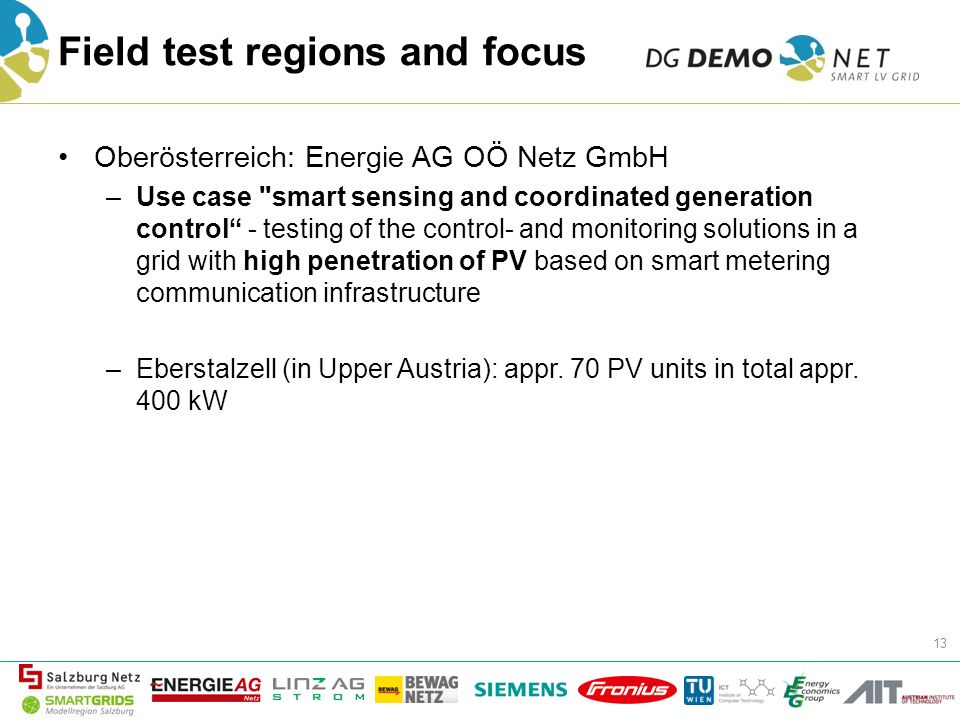 Field test regions and focus Oberösterreich: Energie AG OÖ Netz GmbH –Use case smart sensing and coordinated generation control - testing of the control- and monitoring solutions in a grid with high penetration of PV based on smart metering communication infrastructure –Eberstalzell (in Upper Austria): appr.