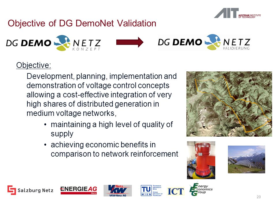 Objective of DG DemoNet Validation Objective: Development, planning, implementation and demonstration of voltage control concepts allowing a cost-effective integration of very high shares of distributed generation in medium voltage networks, maintaining a high level of quality of supply achieving economic benefits in comparison to network reinforcement 20