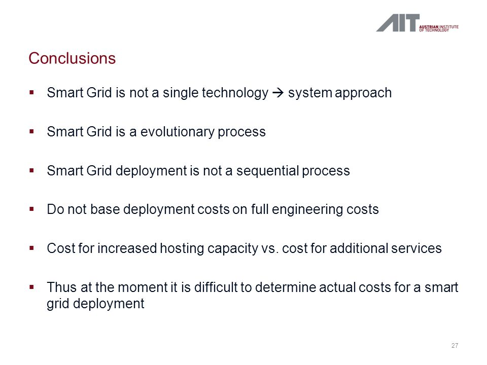  Smart Grid is not a single technology  system approach  Smart Grid is a evolutionary process  Smart Grid deployment is not a sequential process  Do not base deployment costs on full engineering costs  Cost for increased hosting capacity vs.