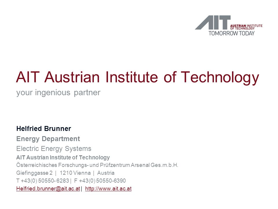 AIT Austrian Institute of Technology your ingenious partner Helfried Brunner Energy Department Electric Energy Systems AIT Austrian Institute of Technology Österreichisches Forschungs- und Prüfzentrum Arsenal Ges.m.b.H.