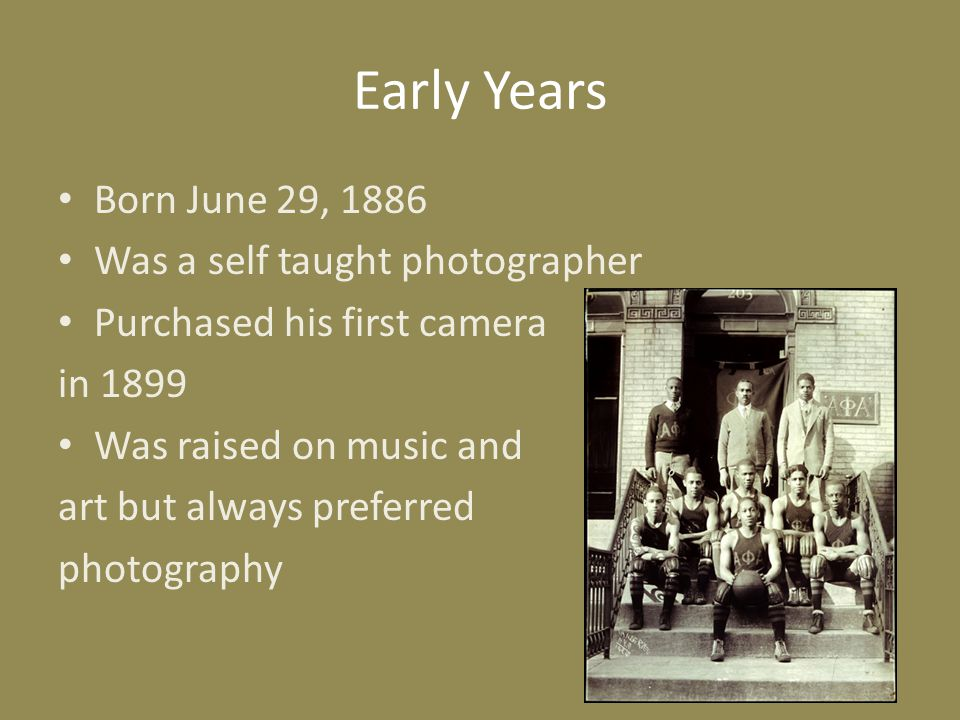 Early Years Born June 29, 1886 Was a self taught photographer Purchased his first camera in 1899 Was raised on music and art but always preferred phot