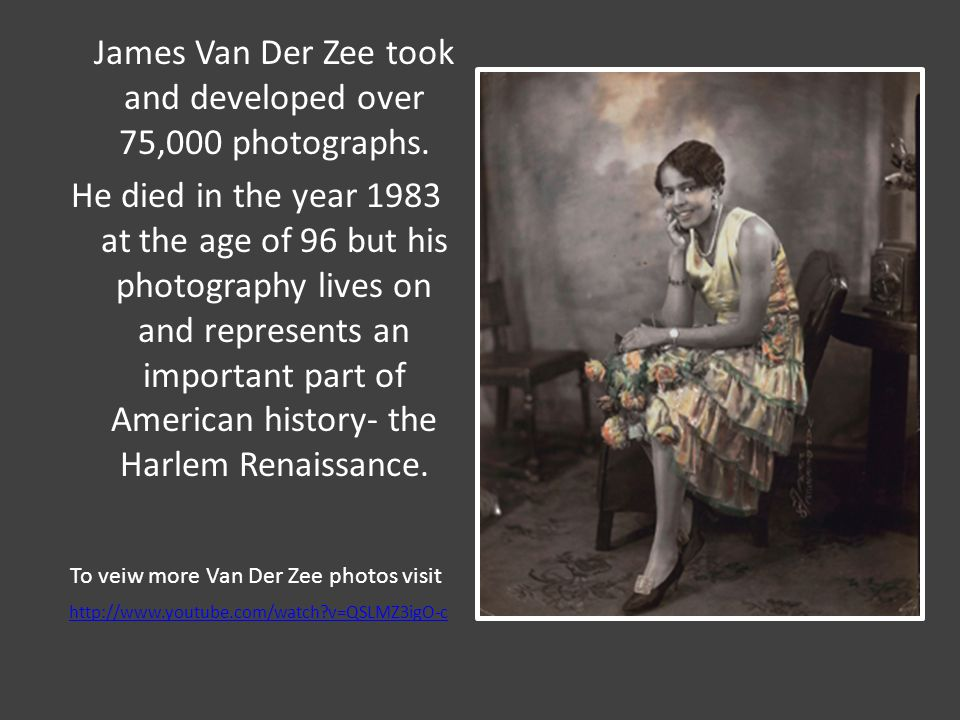 James Van Der Zee took and developed over 75,000 photographs. He died in the year 1983 at the age of 96 but his photography lives on and represents an