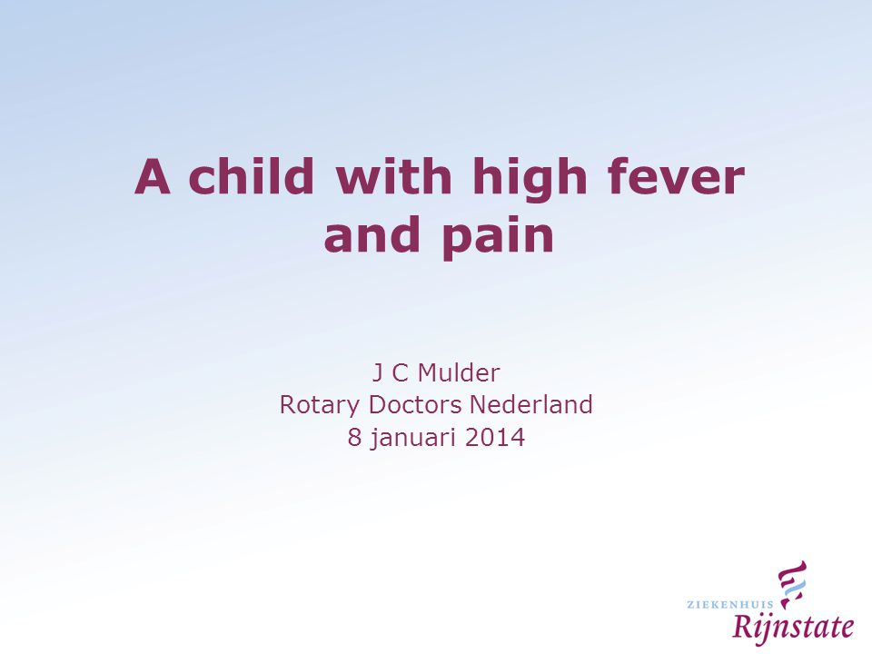 A child with high fever and pain J C Mulder Rotary Doctors Nederland 8 januari 2014