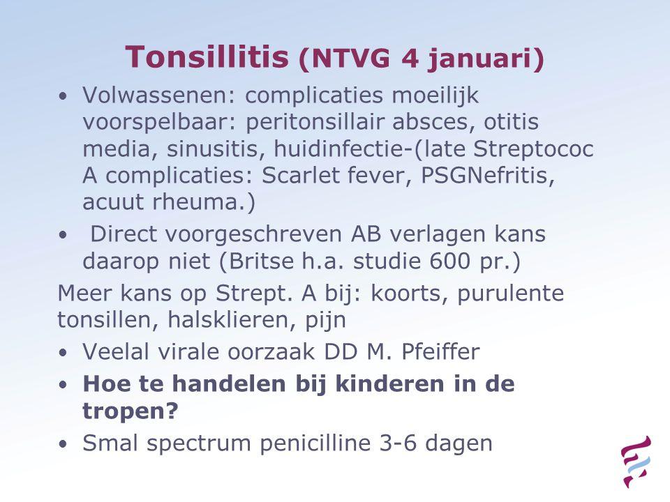 Tonsillitis (NTVG 4 januari) Volwassenen: complicaties moeilijk voorspelbaar: peritonsillair absces, otitis media, sinusitis, huidinfectie-(late Streptococ A complicaties: Scarlet fever, PSGNefritis, acuut rheuma.) Direct voorgeschreven AB verlagen kans daarop niet (Britse h.a.