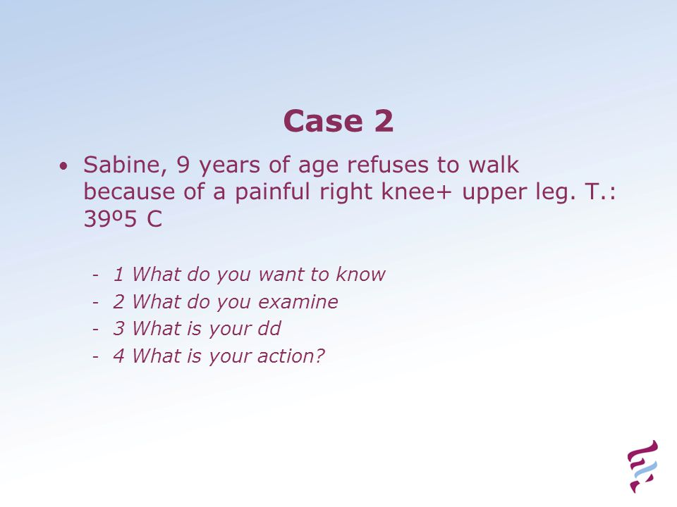 Case 2 Sabine, 9 years of age refuses to walk because of a painful right knee+ upper leg.
